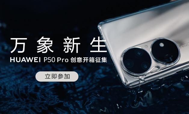 【第一期】万象新生,HUAWEI P50 Pro创意开箱征集