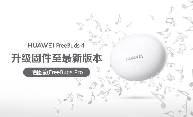 华为FreeBuds 4i升级至最新版本,赢FreeBuds Pro!