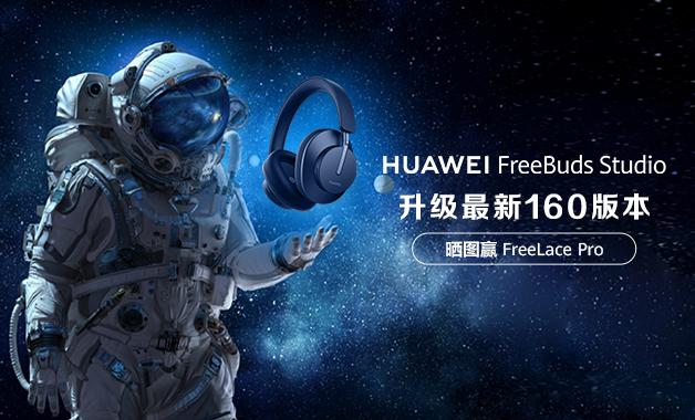 【升级有奖】华为FreeBuds Studio升级至最新160版本,赢FreeLace Pro!