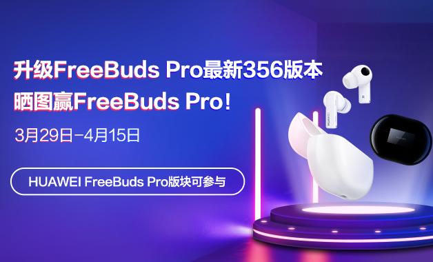 华为FreeBuds Pro升级至最新356版本,赢FreeBuds Pro!-华为花粉活动