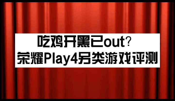 吃鸡开黑已out?荣耀Play4另类游戏评测,荣耀Play4系列-花粉俱乐部